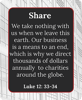 We take nothing with us when we leave this earth. Our business is a means to an end, which is why we direct thousands of dollars annually to charities around the globe.